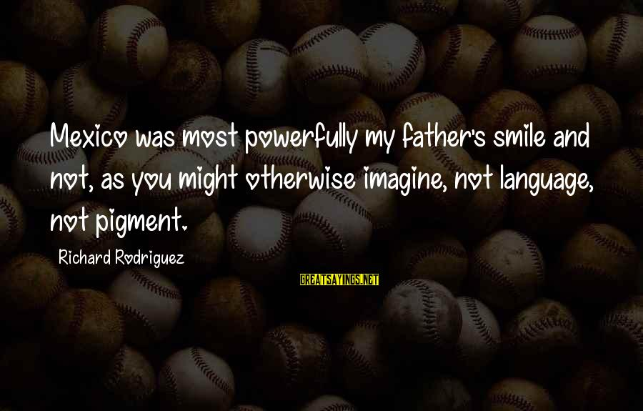 Powerfully Sayings By Richard Rodriguez: Mexico was most powerfully my father's smile and not, as you might otherwise imagine, not