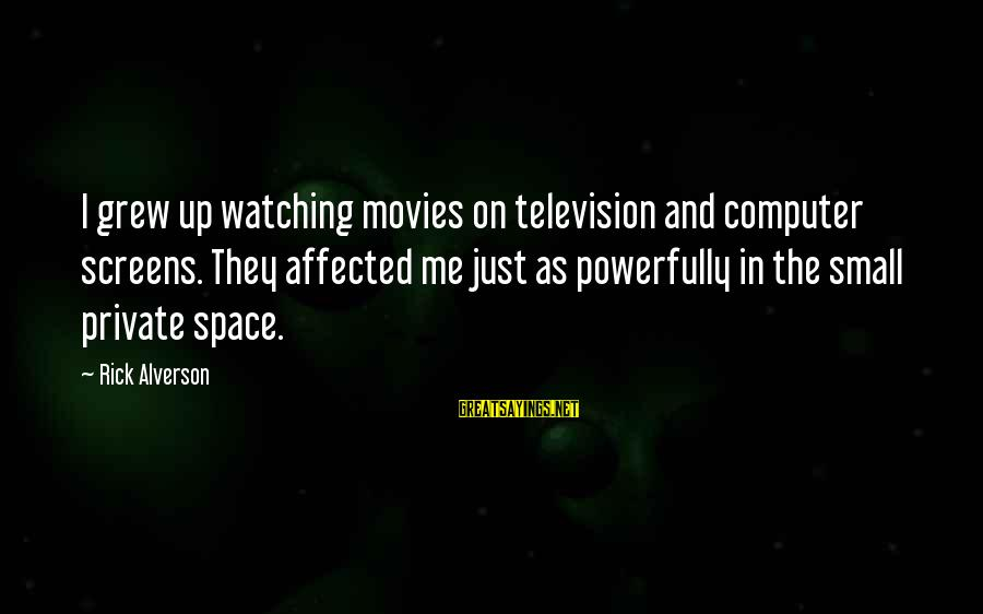 Powerfully Sayings By Rick Alverson: I grew up watching movies on television and computer screens. They affected me just as