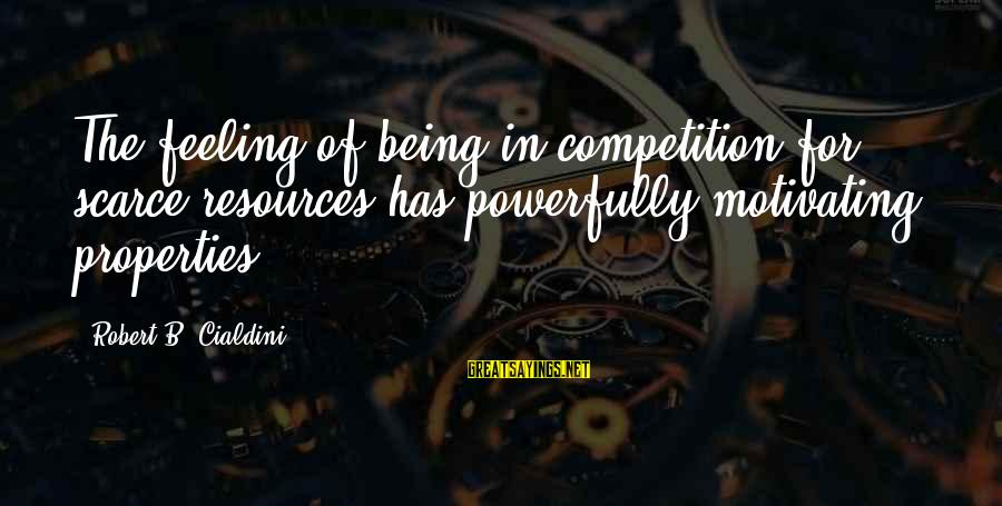 Powerfully Sayings By Robert B. Cialdini: The feeling of being in competition for scarce resources has powerfully motivating properties.