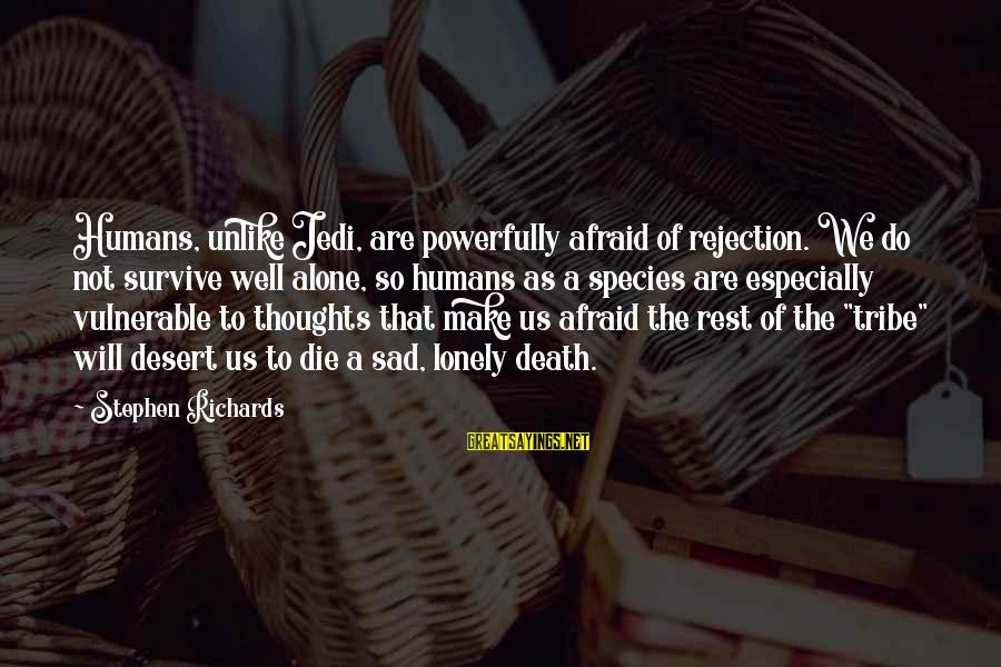 Powerfully Sayings By Stephen Richards: Humans, unlike Jedi, are powerfully afraid of rejection. We do not survive well alone, so