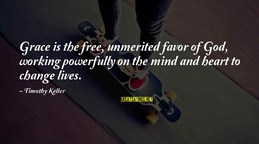 Powerfully Sayings By Timothy Keller: Grace is the free, unmerited favor of God, working powerfully on the mind and heart