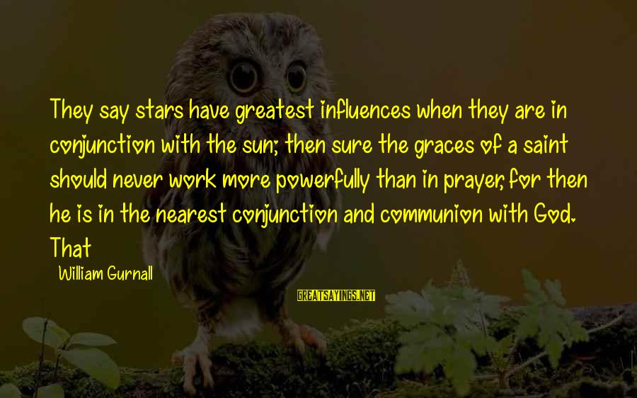 Powerfully Sayings By William Gurnall: They say stars have greatest influences when they are in conjunction with the sun; then