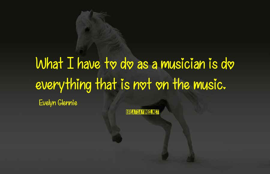 Powerpc Sayings By Evelyn Glennie: What I have to do as a musician is do everything that is not on