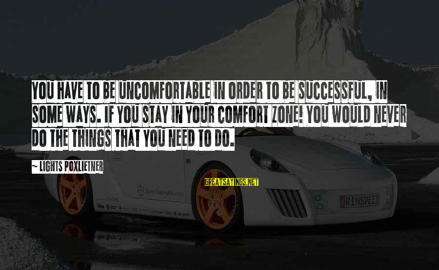 Poxleitner Sayings By Lights Poxlietner: You have to be uncomfortable in order to be successful, in some ways. If you
