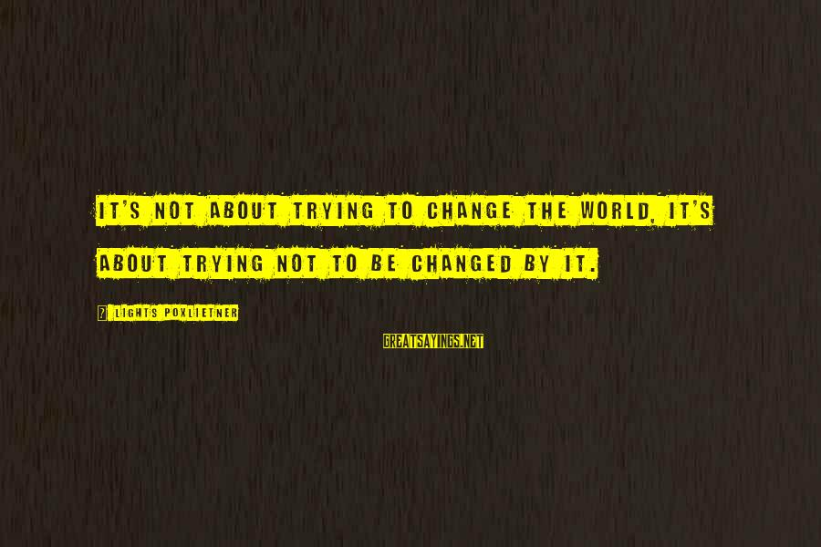 Poxleitner Sayings By Lights Poxlietner: It's not about trying to change the world, it's about trying not to be changed