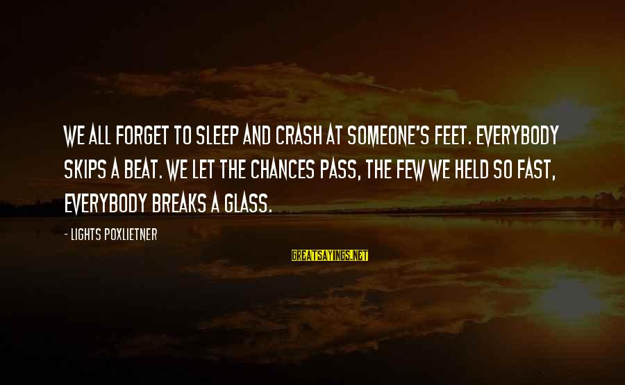 Poxleitner Sayings By Lights Poxlietner: We all forget to sleep and crash at someone's feet. Everybody skips a beat. We