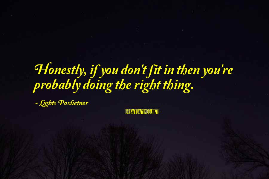 Poxleitner Sayings By Lights Poxlietner: Honestly, if you don't fit in then you're probably doing the right thing.
