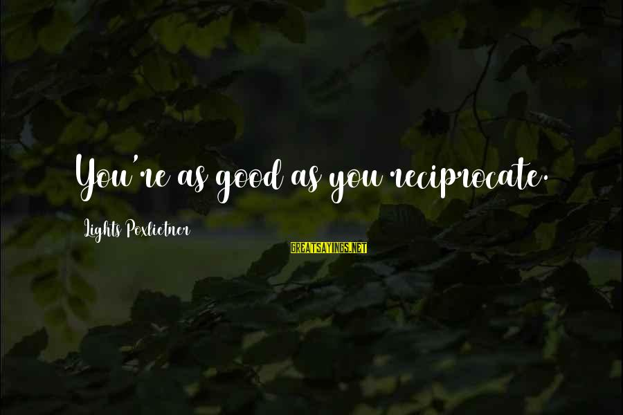 Poxleitner Sayings By Lights Poxlietner: You're as good as you reciprocate.
