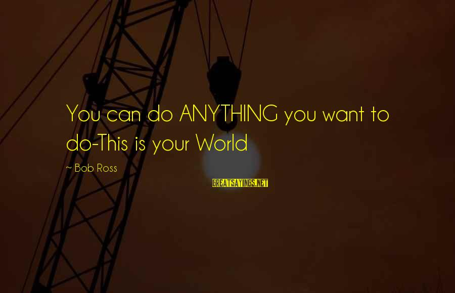 Ppl Sayings By Bob Ross: You can do ANYTHING you want to do-This is your World