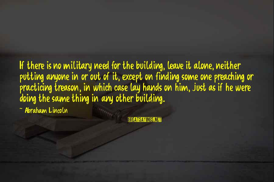 Practicing Alone Sayings By Abraham Lincoln: If there is no military need for the building, leave it alone, neither putting anyone