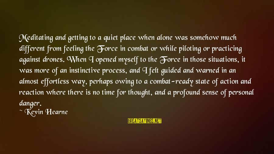 Practicing Alone Sayings By Kevin Hearne: Meditating and getting to a quiet place when alone was somehow much different from feeling
