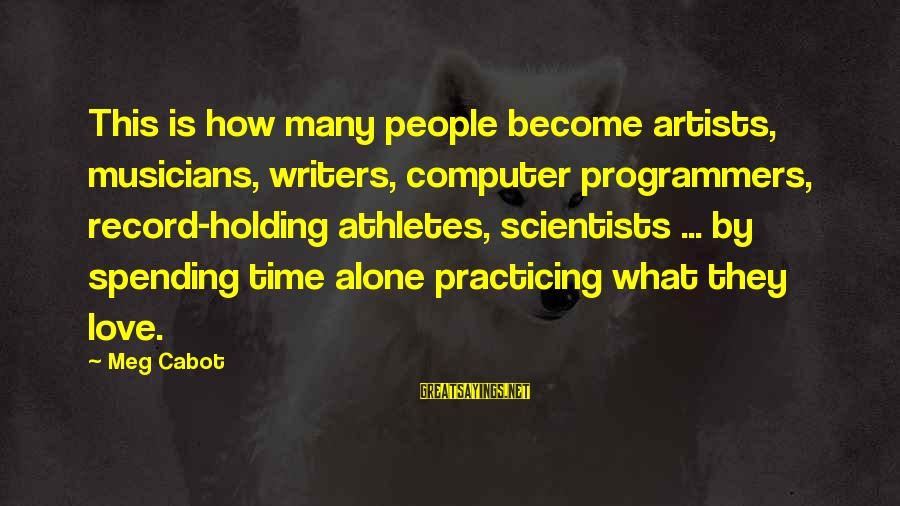 Practicing Alone Sayings By Meg Cabot: This is how many people become artists, musicians, writers, computer programmers, record-holding athletes, scientists ...