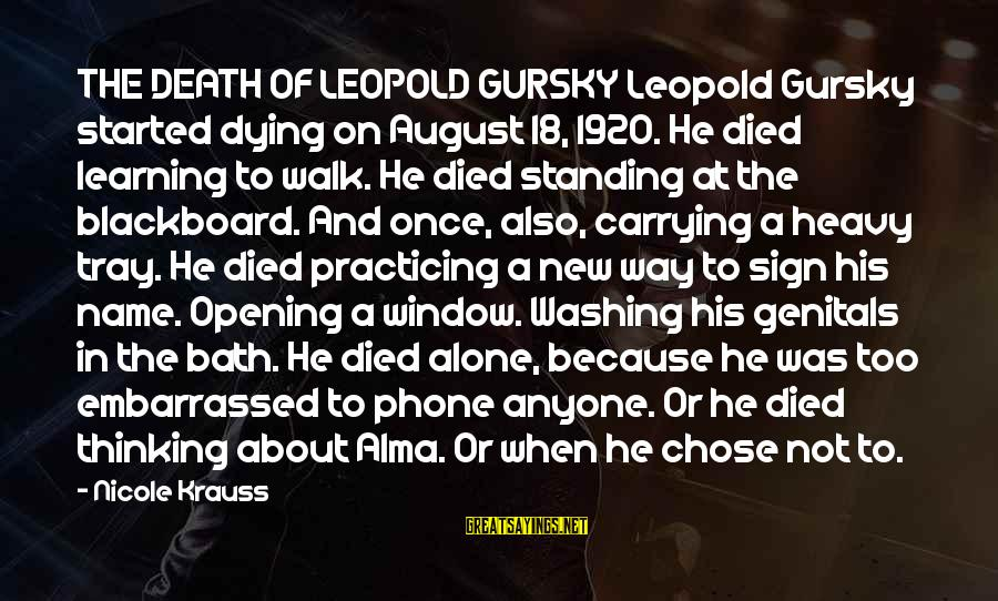 Practicing Alone Sayings By Nicole Krauss: THE DEATH OF LEOPOLD GURSKY Leopold Gursky started dying on August 18, 1920. He died