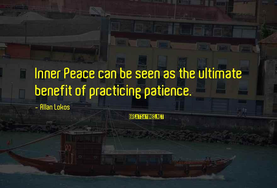 Practicing Patience Sayings By Allan Lokos: Inner Peace can be seen as the ultimate benefit of practicing patience.