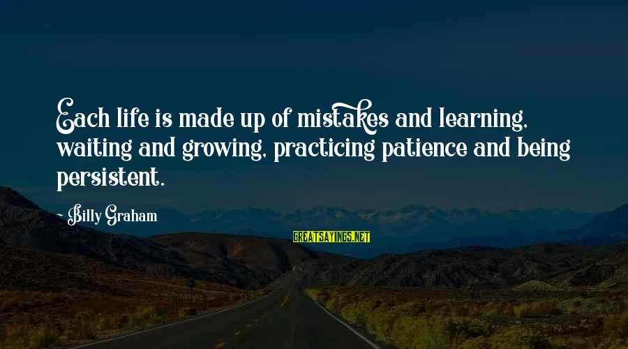 Practicing Patience Sayings By Billy Graham: Each life is made up of mistakes and learning, waiting and growing, practicing patience and