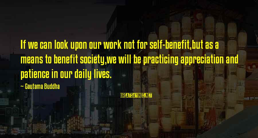 Practicing Patience Sayings By Gautama Buddha: If we can look upon our work not for self-benefit,but as a means to benefit
