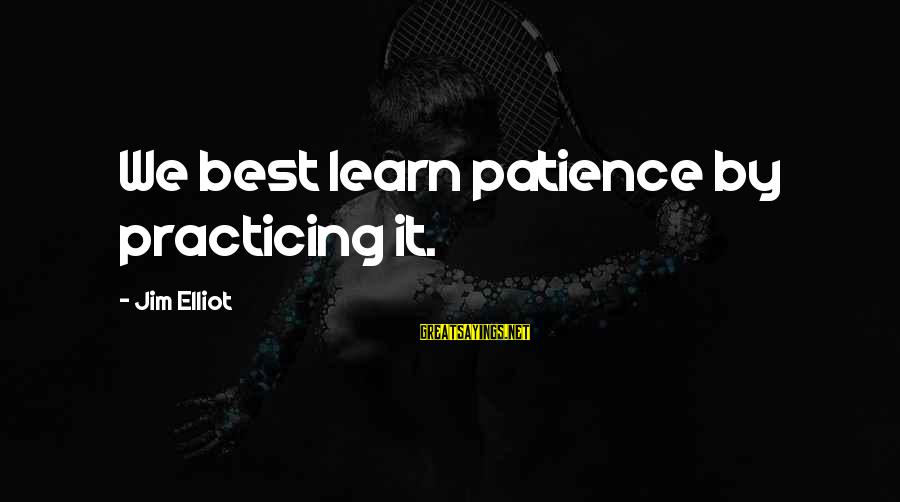 Practicing Patience Sayings By Jim Elliot: We best learn patience by practicing it.