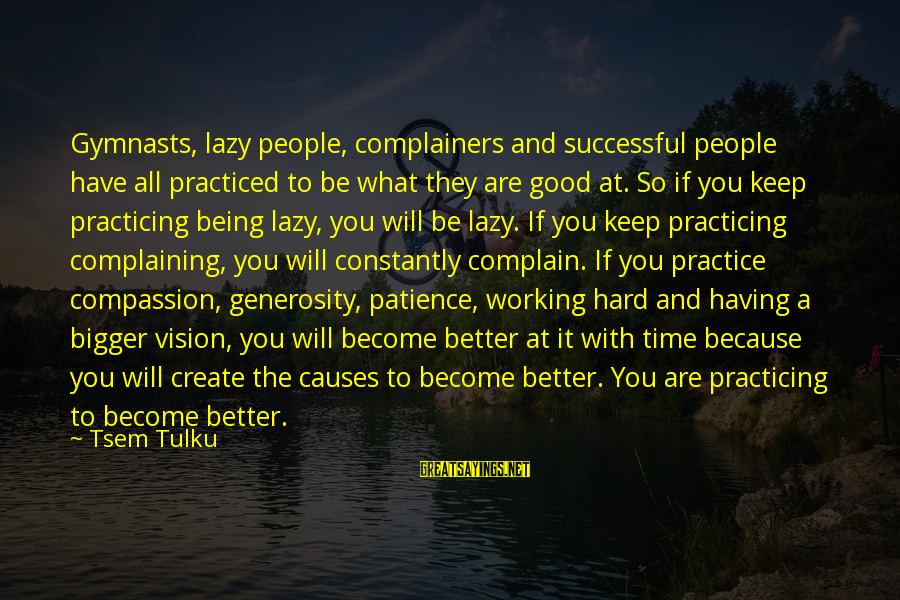 Practicing Patience Sayings By Tsem Tulku: Gymnasts, lazy people, complainers and successful people have all practiced to be what they are