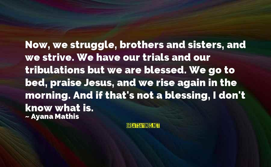Praise Jesus Sayings By Ayana Mathis: Now, we struggle, brothers and sisters, and we strive. We have our trials and our