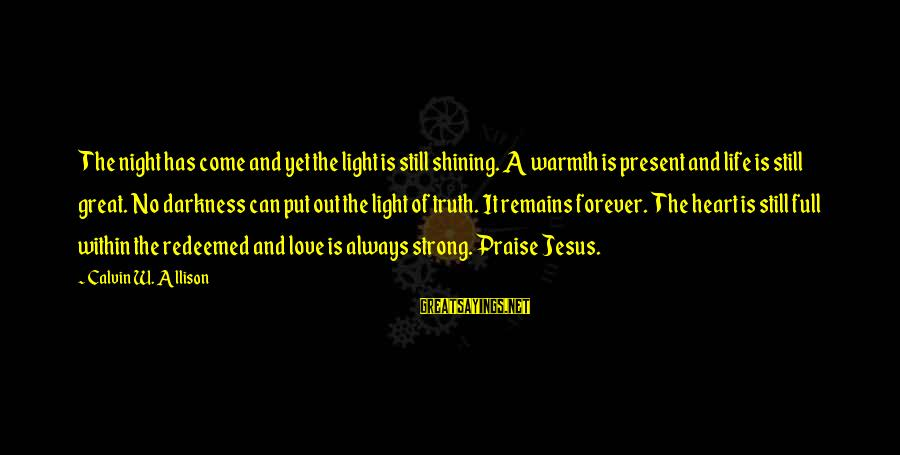 Praise Jesus Sayings By Calvin W. Allison: The night has come and yet the light is still shining. A warmth is present