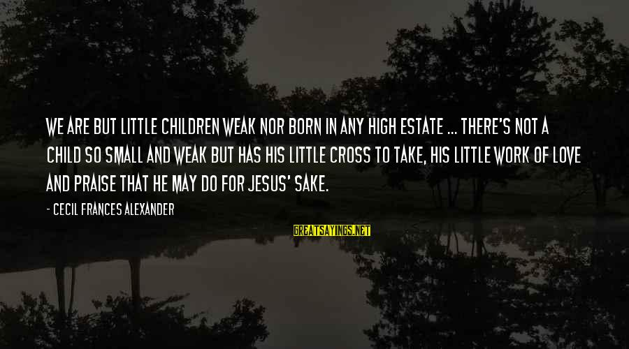 Praise Jesus Sayings By Cecil Frances Alexander: We are but little children weak Nor born in any high estate ... There's not