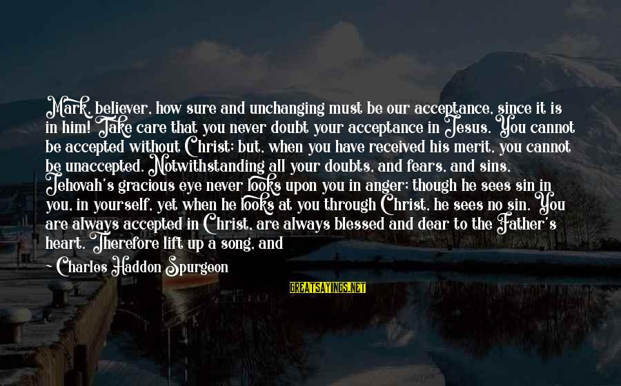 Praise Jesus Sayings By Charles Haddon Spurgeon: Mark, believer, how sure and unchanging must be our acceptance, since it is in him!