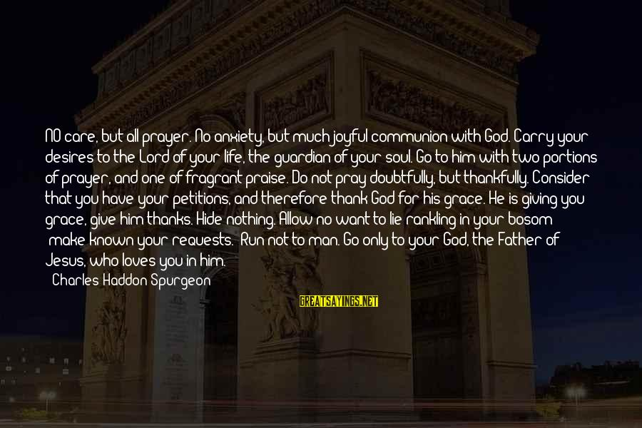 Praise Jesus Sayings By Charles Haddon Spurgeon: NO care, but all prayer. No anxiety, but much joyful communion with God. Carry your