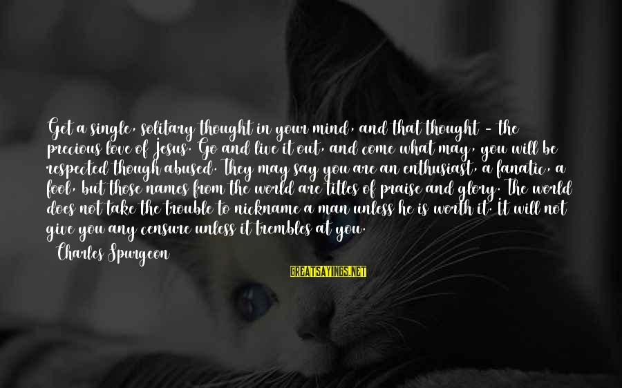 Praise Jesus Sayings By Charles Spurgeon: Get a single, solitary thought in your mind, and that thought - the precious love