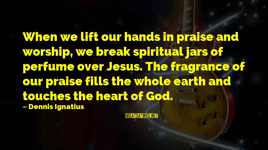 Praise Jesus Sayings By Dennis Ignatius: When we lift our hands in praise and worship, we break spiritual jars of perfume