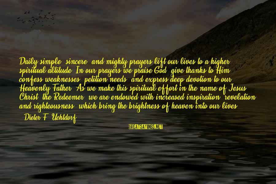 Praise Jesus Sayings By Dieter F. Uchtdorf: Daily simple, sincere, and mighty prayers lift our lives to a higher spiritual altitude. In