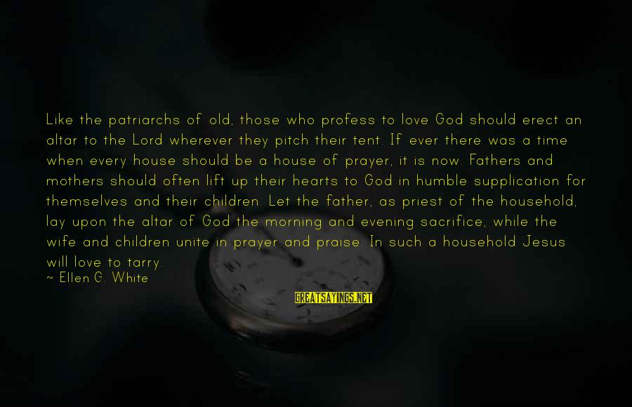 Praise Jesus Sayings By Ellen G. White: Like the patriarchs of old, those who profess to love God should erect an altar