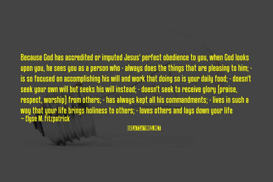 Praise Jesus Sayings By Elyse M. Fitzpatrick: Because God has accredited or imputed Jesus' perfect obedience to you, when God looks upon