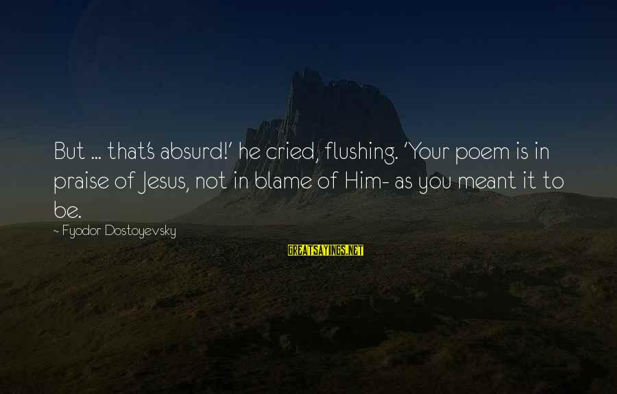 Praise Jesus Sayings By Fyodor Dostoyevsky: But ... that's absurd!' he cried, flushing. 'Your poem is in praise of Jesus, not