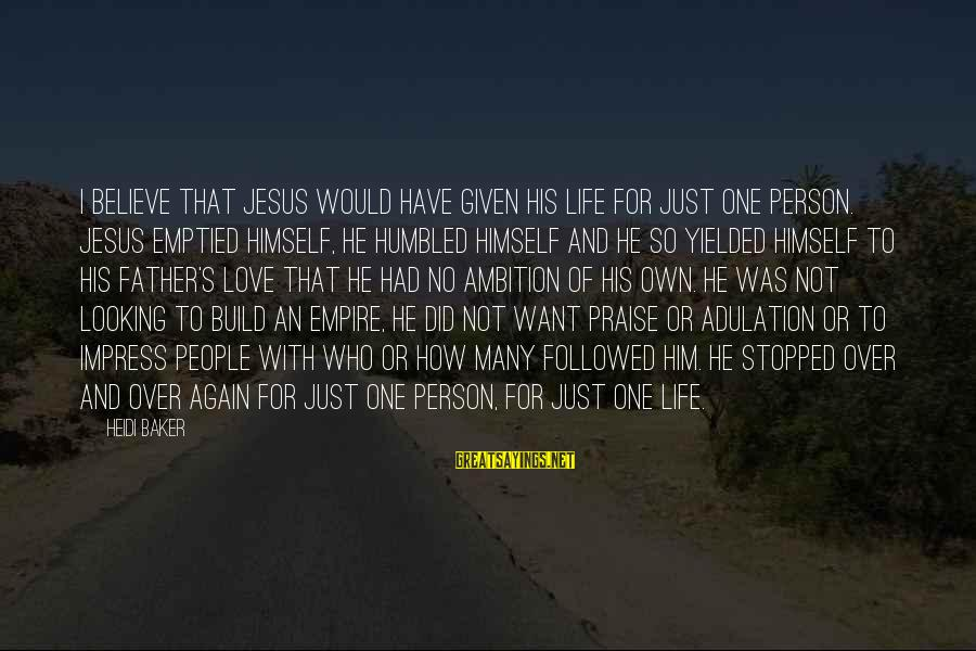 Praise Jesus Sayings By Heidi Baker: I believe that Jesus would have given His life for just one person. Jesus emptied