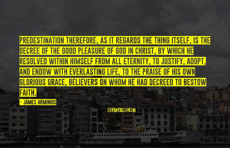 Praise Jesus Sayings By James Arminius: Predestination therefore, as it regards the thing itself, is the Decree of the good pleasure
