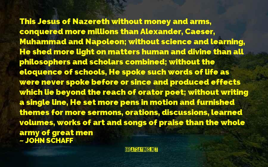 Praise Jesus Sayings By JOHN SCHAFF: This Jesus of Nazereth without money and arms, conquered more millions than Alexander, Caeser, Muhammad