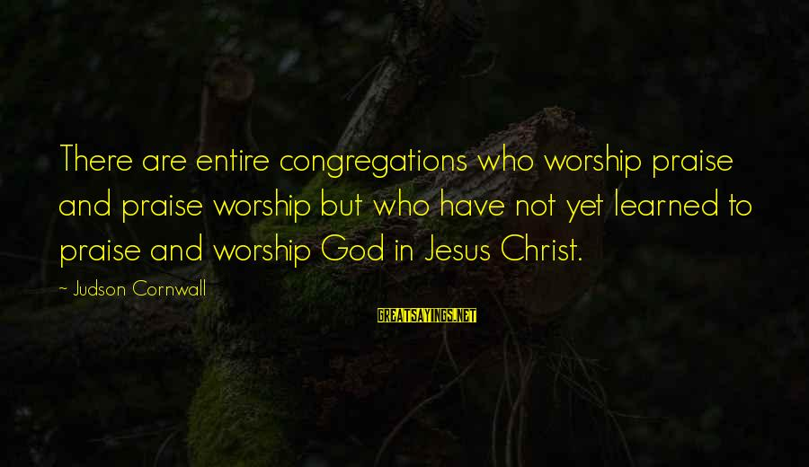 Praise Jesus Sayings By Judson Cornwall: There are entire congregations who worship praise and praise worship but who have not yet