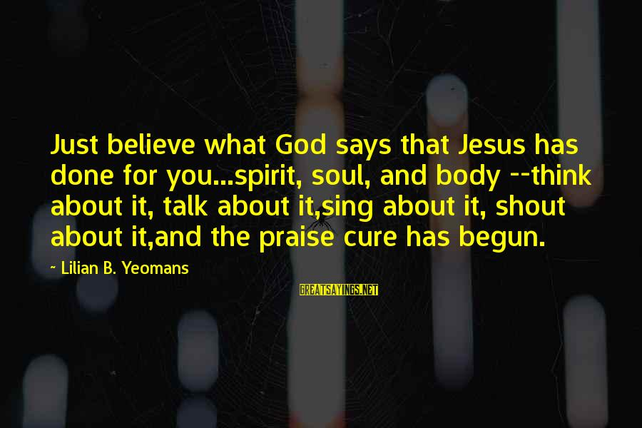 Praise Jesus Sayings By Lilian B. Yeomans: Just believe what God says that Jesus has done for you...spirit, soul, and body --think