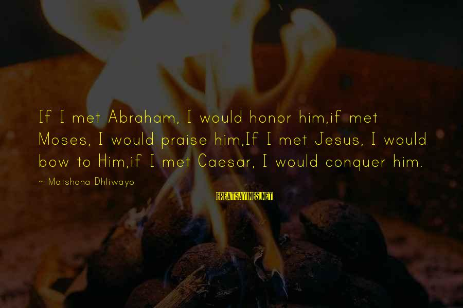 Praise Jesus Sayings By Matshona Dhliwayo: If I met Abraham, I would honor him,if met Moses, I would praise him,If I