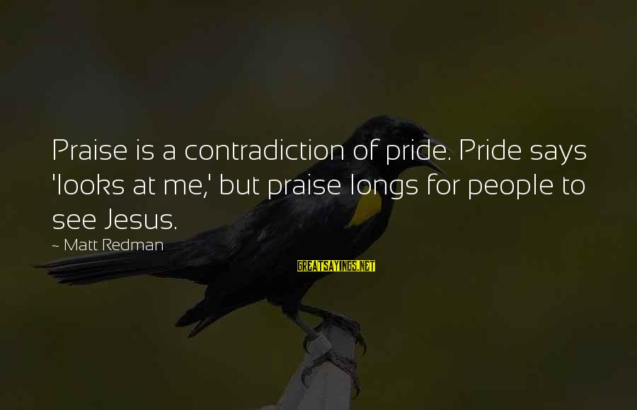 Praise Jesus Sayings By Matt Redman: Praise is a contradiction of pride. Pride says 'looks at me,' but praise longs for