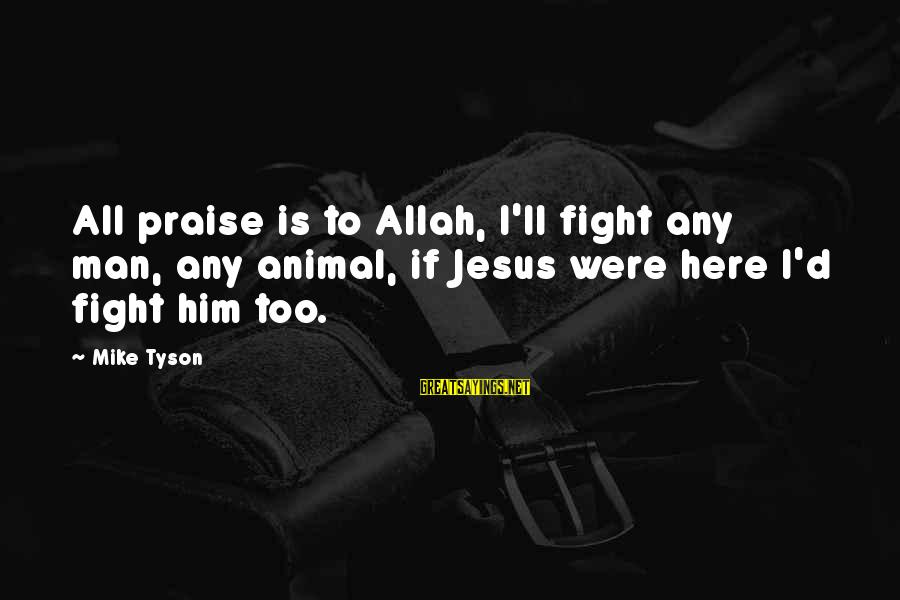 Praise Jesus Sayings By Mike Tyson: All praise is to Allah, I'll fight any man, any animal, if Jesus were here