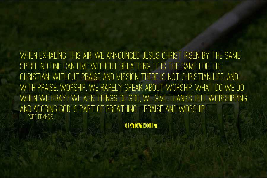 Praise Jesus Sayings By Pope Francis: When exhaling this air, we announced Jesus Christ risen by the same Spirit. No one