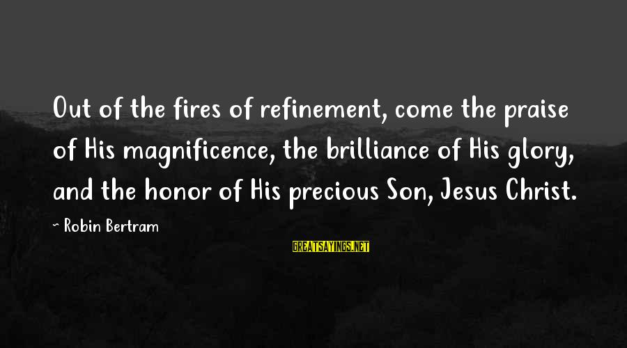 Praise Jesus Sayings By Robin Bertram: Out of the fires of refinement, come the praise of His magnificence, the brilliance of
