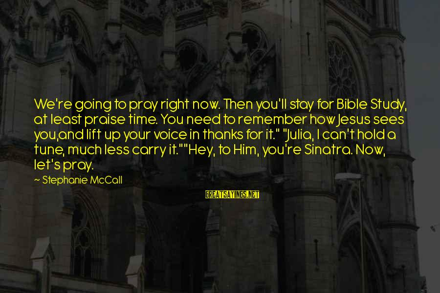 Praise Jesus Sayings By Stephanie McCall: We're going to pray right now. Then you'll stay for Bible Study, at least praise
