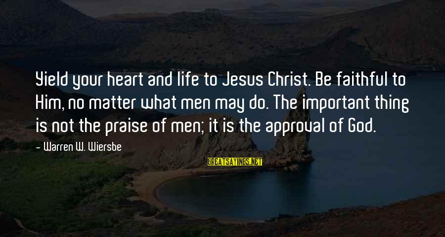 Praise Jesus Sayings By Warren W. Wiersbe: Yield your heart and life to Jesus Christ. Be faithful to Him, no matter what