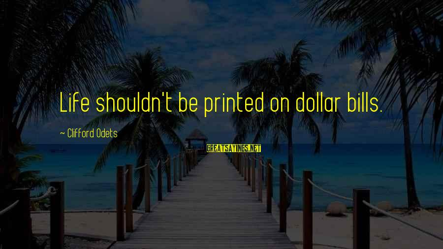 Praiseful Sayings By Clifford Odets: Life shouldn't be printed on dollar bills.