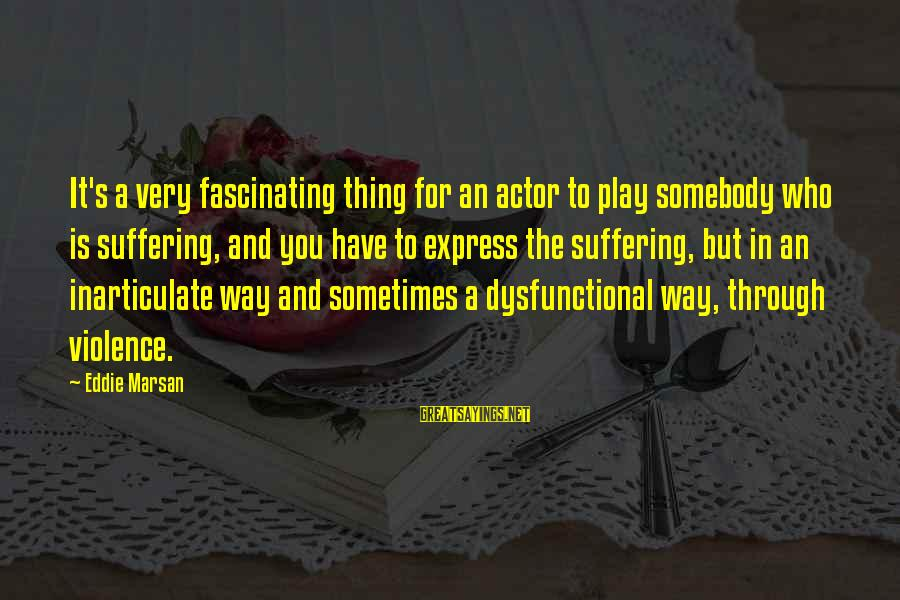 Praiseful Sayings By Eddie Marsan: It's a very fascinating thing for an actor to play somebody who is suffering, and