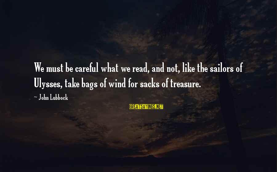 Praiseful Sayings By John Lubbock: We must be careful what we read, and not, like the sailors of Ulysses, take