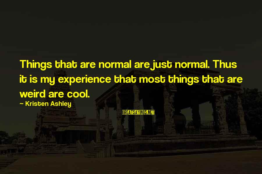 Praiseful Sayings By Kristen Ashley: Things that are normal are just normal. Thus it is my experience that most things