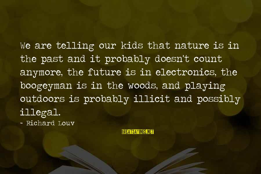 Praiseful Sayings By Richard Louv: We are telling our kids that nature is in the past and it probably doesn't